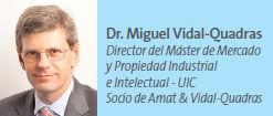 Dr. Miguel Vidal-Quadras Director del Máster de Mercado y Propiedad Industrial e Intelectual - UIC Socio de Amat & Vidal-Quadras